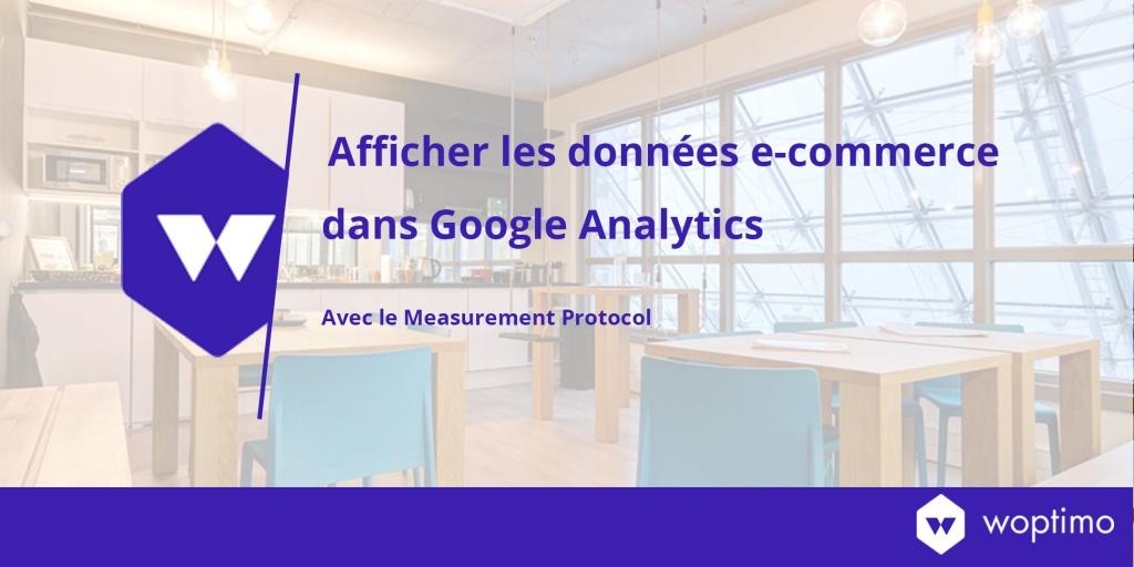 Améliorer la fiabilité de l'e-commerce dans Google Analytics avec le Measurement Protocol